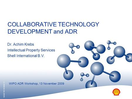 COLLABORATIVE TECHNOLOGY DEVELOPMENT and ADR Dr. Achim Krebs Intellectual Property Services Shell International B.V. WIPO ADR Workshop, 13 November 2009.