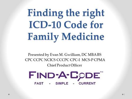 Finding the right ICD-10 Code for Family Medicine 1 Presented by Evan M. Gwilliam, DC MBA BS CPC CCPC NCICS CCCPC CPC-I MCS-P CPMA Chief Product Officer.