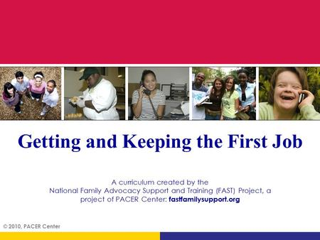 © 2010, PACER Center Getting and Keeping the First Job A curriculum created by the National Family Advocacy Support and Training (FAST) Project, a project.