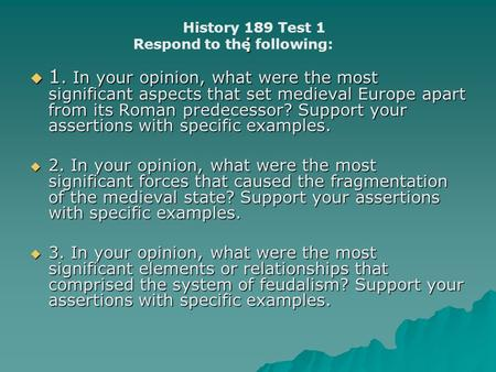 :  1. In your opinion, what were the most significant aspects that set medieval Europe apart from its Roman predecessor? Support your assertions with.