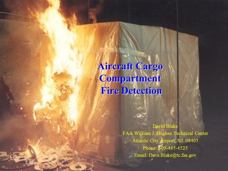 Aircraft Cargo Compartment Fire Detection David Blake FAA William J. Hughes Technical Center Atlantic City Airport, NJ. 08405 Phone: 609-485-4525 Email: