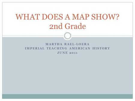MARTHA RAEL-LOERA IMPERIAL TEACHING AMERICAN HISTORY JUNE 2011 WHAT DOES A MAP SHOW? 2nd Grade.