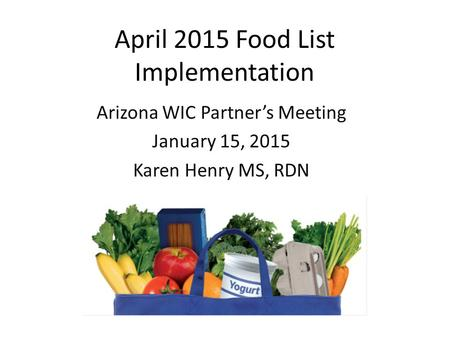 April 2015 Food List Implementation Arizona WIC Partner's Meeting January 15, 2015 Karen Henry MS, RDN.