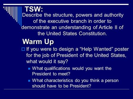 TSW: Describe the structure, powers and authority of the executive branch in order to demonstrate an understanding of Article II of the United States Constitution.