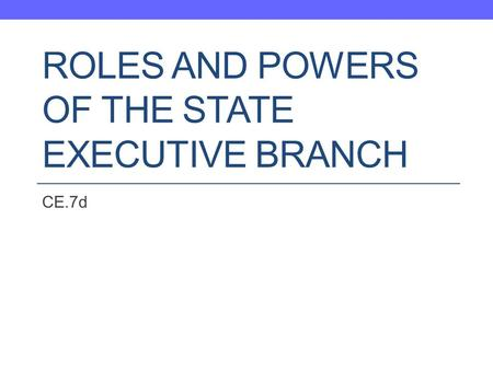 ROLES AND POWERS OF THE STATE EXECUTIVE BRANCH CE.7d.