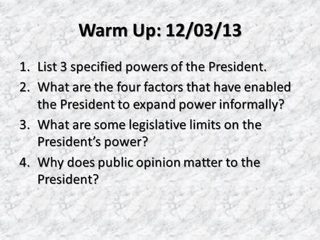 Warm Up: 12/03/13 1.List 3 specified powers of the President. 2.What are the four factors that have enabled the President to expand power informally? 3.What.