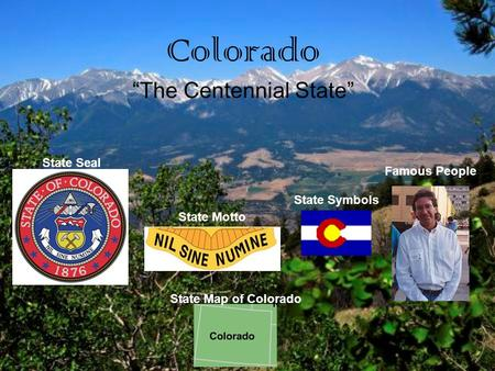 "Colorado ""The Centennial State"" State Seal State Motto Famous People State Symbols State Map of Colorado."