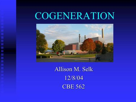 COGENERATION Allison M. Selk 12/8/04 CBE 562. Outline What is Cogeneration? What is Cogeneration? Efficiency Efficiency Barriers to Cogeneration Barriers.