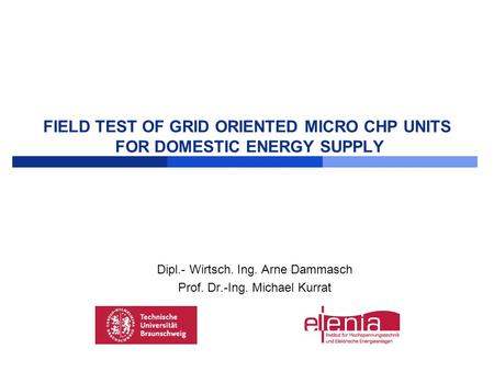 FIELD TEST OF GRID ORIENTED MICRO CHP UNITS FOR DOMESTIC ENERGY SUPPLY Dipl.- Wirtsch. Ing. Arne Dammasch Prof. Dr.-Ing. Michael Kurrat.