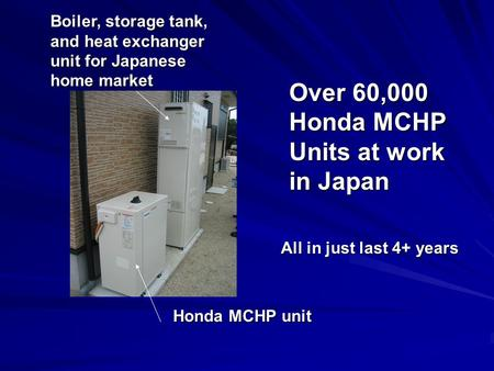 Honda MCHP unit Boiler, storage tank, and heat exchanger unit for Japanese home market Over 60,000 Honda MCHP Units at work in Japan All in just last 4+