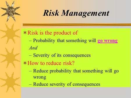 Risk Management  Risk is the product of –Probability that something will go wrong And –Severity of its consequences  How to reduce risk? –Reduce probability.