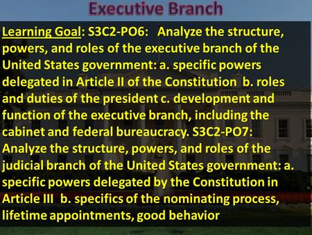 Learning Goal: S3C2-PO6: Analyze the structure, powers, and roles of the executive branch of the United States government: a. specific powers delegated.