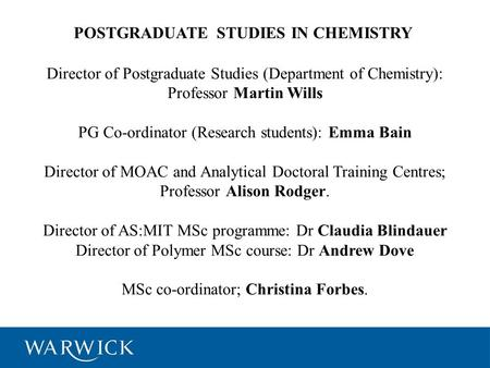 POSTGRADUATE STUDIES IN CHEMISTRY Director of Postgraduate Studies (Department of Chemistry): Professor Martin Wills PG Co-ordinator (Research students):