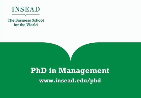 PhD in Management www.insead.edu/phd. Your entry to an international academic career at a top business school.