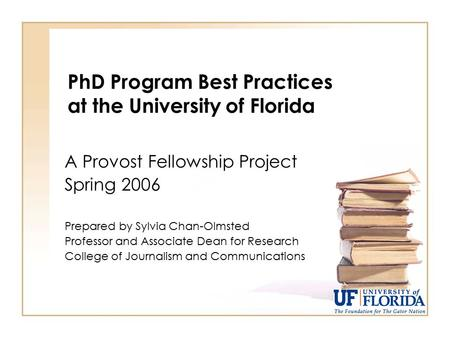 PhD Program Best Practices at the University of Florida A Provost Fellowship Project Spring 2006 Prepared by Sylvia Chan-Olmsted Professor and Associate.