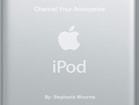 Channel Your Annoyance By: Stephanie Wourms. Pros I love listening to my iPod –While working out –Walking to class –Doing homework or chores –On long.