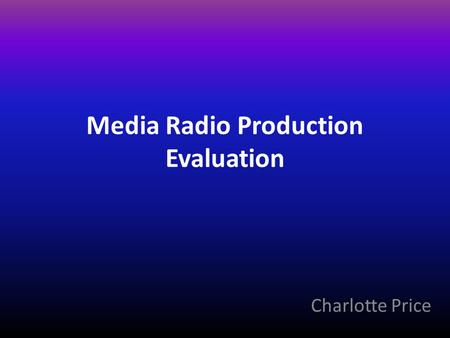 Media Radio Production Evaluation Charlotte Price.