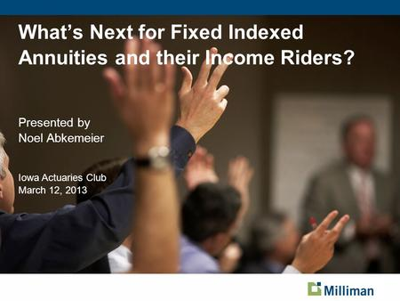 What's Next for Fixed Indexed Annuities and their Income Riders? Presented by Noel Abkemeier Iowa Actuaries Club March 12, 2013 Page based on Title Slide.