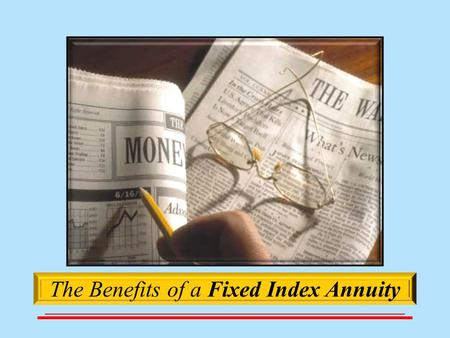 The Benefits of a Fixed Index Annuity.  The Benefits of a Fixed Index Annuity  What others think about Fixed Index Annuities  How they work  Companies.