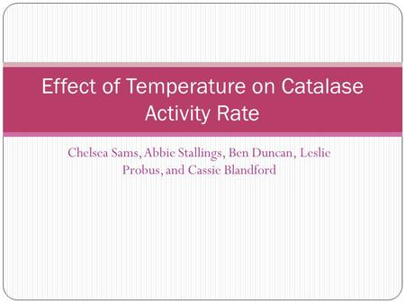 Chelsea Sams, Abbie Stallings, Ben Duncan, Leslie Probus, and Cassie Blandford Effect of Temperature on Catalase Activity Rate.