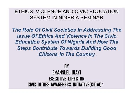 ETHICS, VIOLENCE AND CIVIC EDUCATION SYSTEM IN NIGERIA SEMINAR The Role Of Civil Societies In Addressing The Issue Of Ethics And Violence In The Civic.