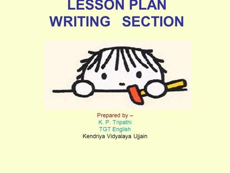 LESSON PLAN WRITING SECTION Prepared by – K. P. Tripathi TGT English Kendriya Vidyalaya Ujjain.