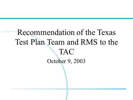 Recommendation of the Texas Test Plan Team and RMS to the TAC October 9, 2003.