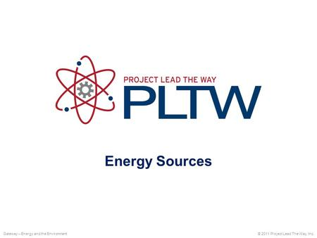 Energy Sources © 2011 Project Lead The Way, Inc.Gateway – Energy and the Environment.