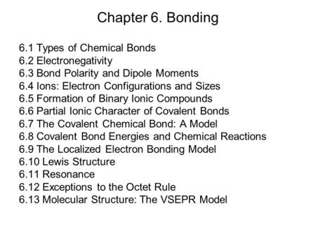 Chapter 6. Bonding 6.1 Types of Chemical Bonds 6.2 Electronegativity 6.3 Bond Polarity and Dipole Moments 6.4 Ions: Electron Configurations and Sizes 6.5.