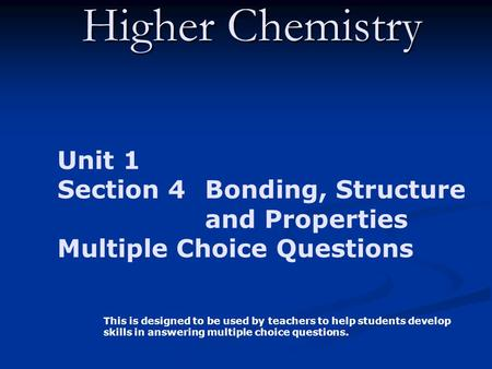 Higher Chemistry Unit 1 Section 4 Bonding, Structure and Properties Multiple Choice Questions This is designed to be used by teachers to help students.