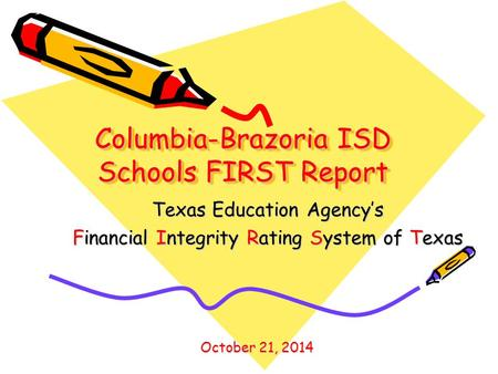 Columbia-Brazoria ISD Schools FIRST Report Texas Education Agency's Financial Integrity Rating System of Texas October 21, 2014.