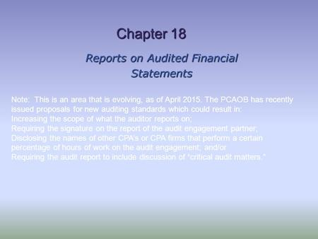 Chapter 18 Reports on Audited Financial Statements Note: This is an area that is evolving, as of April 2015. The PCAOB has recently issued proposals for.
