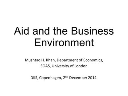 Aid and the Business Environment Mushtaq H. Khan, Department of Economics, SOAS, University of London DIIS, Copenhagen, 2 nd December 2014.