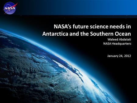 1 NASA's future science needs in Antarctica and the Southern Ocean Waleed Abdalati NASA Headquarters January 24, 2012.