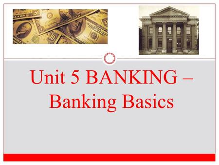 "Unit 5 BANKING – Banking Basics Do Now 1.What are some ways that people save money? 2. What does it mean when someone says, ""a penny saved is a penny."