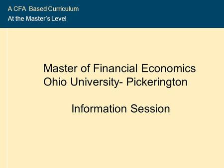 2004-2005 CFA ® Program 1 A CFA Based Curriculum At the Master's Level Master of Financial Economics Ohio University- Pickerington Information Session.