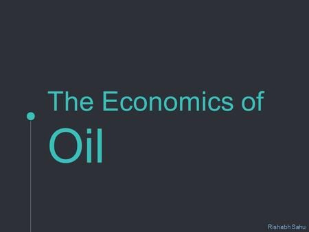 The Economics of Oil Rishabh Sahu. This project examines the various factors responsible for changes in oil prices. The project reviews the statistical.