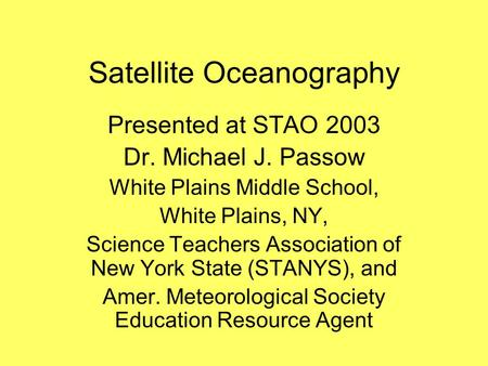 Satellite Oceanography Presented at STAO 2003 Dr. Michael J. Passow White Plains Middle School, White Plains, NY, Science Teachers Association of New York.