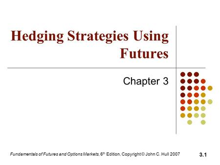 Fundamentals of Futures and Options Markets, 6 th Edition, Copyright © John C. Hull 2007 3.1 Hedging Strategies Using Futures Chapter 3.