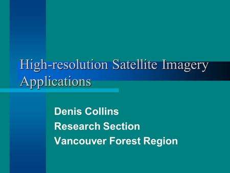 High-resolution Satellite Imagery Applications Denis Collins Research Section Vancouver Forest Region.