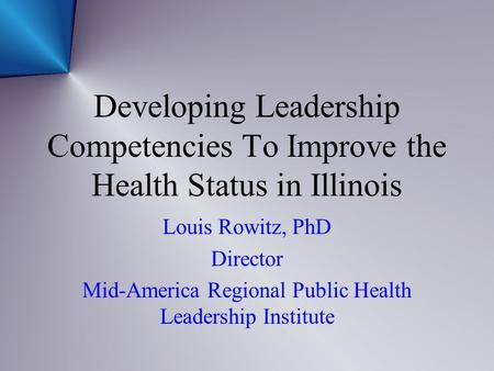 Developing Leadership Competencies To Improve the Health Status in Illinois Louis Rowitz, PhD Director Mid-America Regional Public Health Leadership Institute.