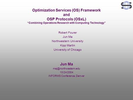 "Optimization Services (OS) Framework and OSP Protocols (OSxL) ""Combining Operations Research with Computing Technology"" Jun Ma 10/24/2004."