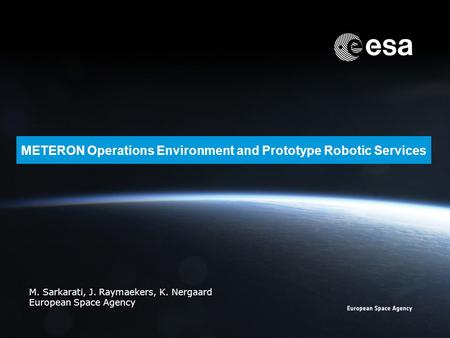 METERON Operations Environment and Prototype Robotic Services M. Sarkarati, J. Raymaekers, K. Nergaard European Space Agency.