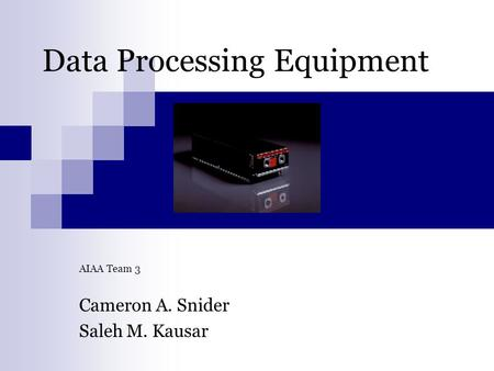 Data Processing Equipment AIAA Team 3 Cameron A. Snider Saleh M. Kausar.