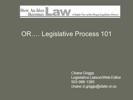 OR…. Legislative Process 101 Chane Griggs Legislative Liaison/Web Editor 503-986-1385