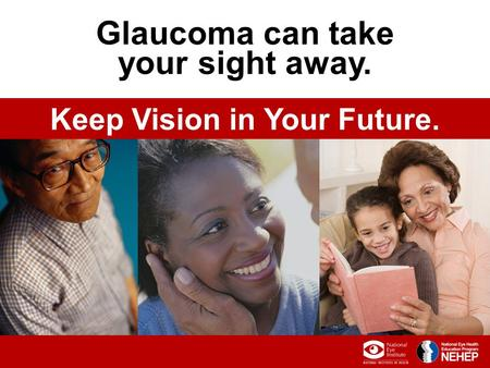 0 Glaucoma can take your sight away. Keep Vision in Your Future.