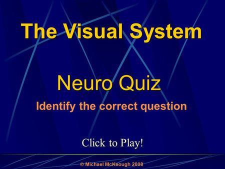 Click to Play! Neuro Quiz  Michael McKeough 2008 Identify the correct question The Visual System.
