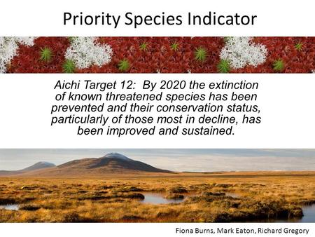 Priority Species Indicator Aichi Target 12: By 2020 the extinction of known threatened species has been prevented and their conservation status, particularly.