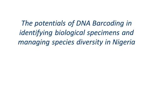The potentials of DNA Barcoding in identifying biological specimens and managing species diversity in Nigeria.