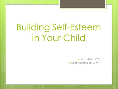 Building Self-Esteem in Your Child  Vicki Hilliard, LSW  Debby Rockwood, LISW-S.